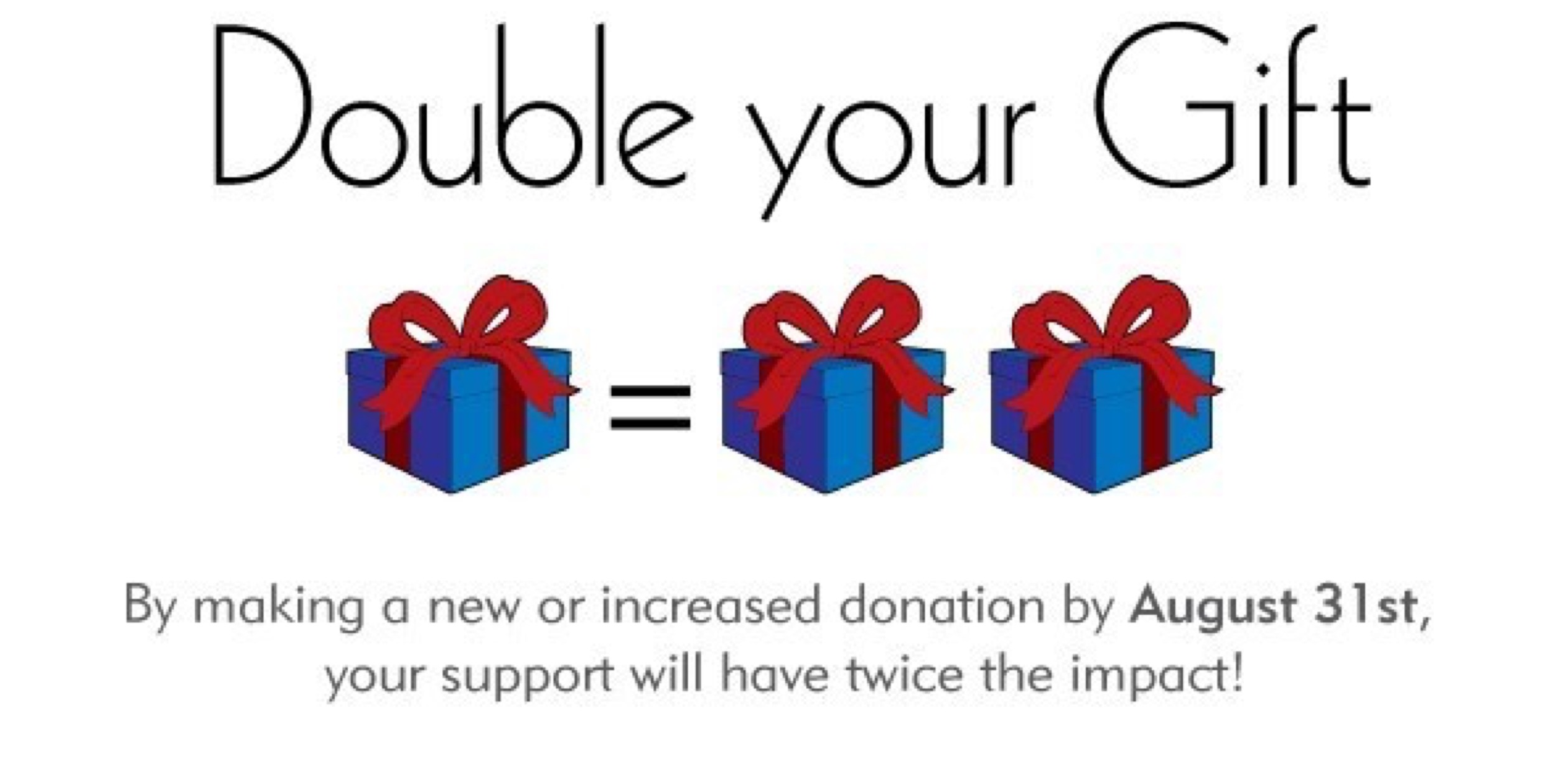 New & Increased Gifts Will Have Twice the Impact!